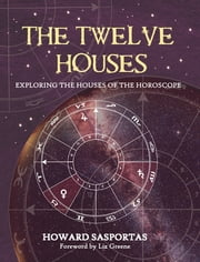The Twelve Houses - Exploring the Houses of the Horoscope ebook by Howard Sasportas, Liz Greene