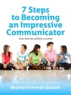 7 Steps to Becoming an Impressive Communicator ebook by Beatriz Valverde Garzon