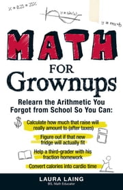 Math for Grownups: Re-Learn the Arithmetic You Forgot from School So You Can, Calculate How Much That Raise Will Really Amount to (After ebook by Laing, Laura
