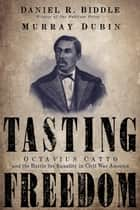 Tasting Freedom - Octavius Catto and the Battle for Equality in Civil War America ebook by Daniel R. Biddle, Murray Dubin