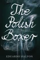 The Polish Boxer ebook by Eduardo Halfon, Anne McLean, Thomas Bunstead,...