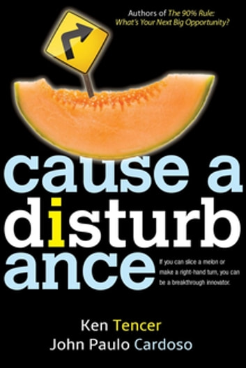 Cause a Disturbance - If You Can Slice a Melon or Make a Right-Hand Turn, You Can Be a Breakthrough Innovator eBook by Ken Tencer,John Paulo Cardoso