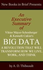 An Executive Summary of Viktor Mayer-Schonberger and Kenneth Cukier's 'Big Data: A Revolution That Will Transform How We Live, Work, and Think' ebook by A. D. Thibeault