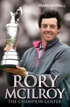 Rory McIlroy - The Champion Golfer ebook by Frank Worrall