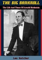 The Big Bankroll - The Life And Times Of Arnold Rothstein ebook by Leo Katcher
