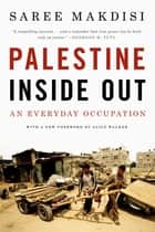 Palestine Inside Out: An Everyday Occupation ebook by Saree Makdisi,Alice Walker