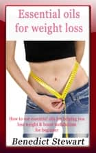 Essential Oils For Weight Loss ebook by Benedict Stewart