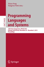 Programming Languages and Systems - 13th Asian Symposium, APLAS 2015, Pohang, South Korea, November 30 - December 2, 2015, Proceedings ebook by Xinyu Feng,Sungwoo Park