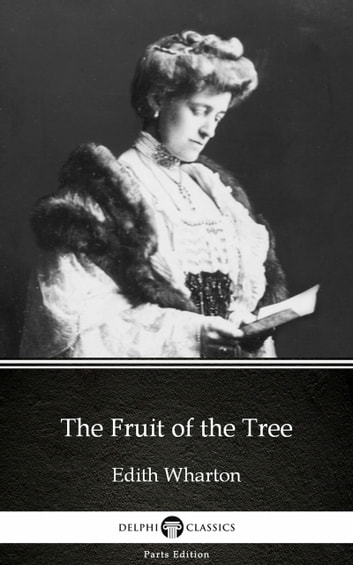 The Fruit of the Tree by Edith Wharton - Delphi Classics (Illustrated) ebook by Edith Wharton