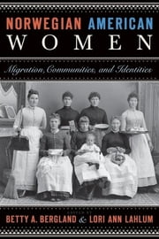 Norwegian American Women - Migration, Communities, and Identities ebook by Betty A. Bergland, Lori Ann Lahlum