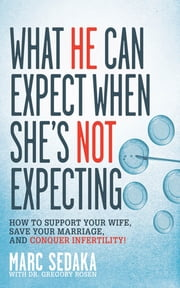What He Can Expect When She's Not Expecting - How to Support Your Wife, Save Your Marriage, and Conquer Infertility! ebook by Marc Sedaka,Gregory Rosen