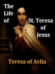 The Life of St. Teresa of Jesus, Third Edition [Illustrated] ebook by Teresa de Avila, B. Zimmerman, Introduction,...