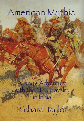 American Mythic A Boy's Adventure with the U.S. Cavalry in India ebook by Richard Taylor
