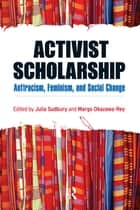 Activist Scholarship ebook by Julia Sudbury,Margo Okazawa-Rey