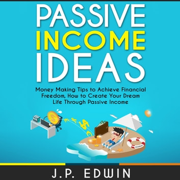 Passive Income Ideas: Money Making Tips to Achieve Financial Freedom, How to Create Your Dream Life Through Passive Income audiobook by J.P. Edwin