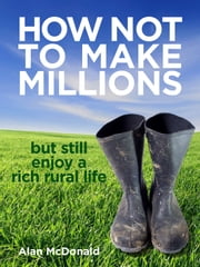 How Not To Make Millions: but Still Enjoy a Rich Rural Life ebook by Alan McDonald