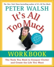 It's All Too Much Workbook - The Tools You Need to Conquer Clutter and Create the Life You Want ebook by Peter Walsh
