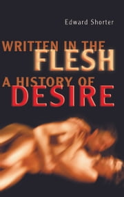 Written in the Flesh - A History of Desire ebook by Edward Shorter