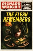 The Flesh Remembers ebook by Richard Wright