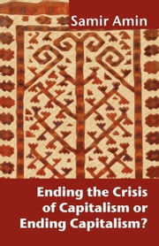 Ending the Crisis of Capitalism or Ending Capitalism? ebook by Amin, Samir