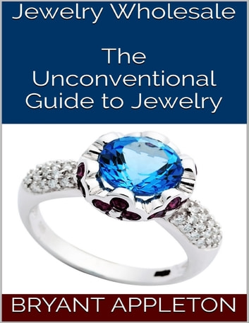 Jewelry Wholesale: The Unconventional Guide to Jewelry ebook by Bryant Appleton