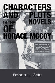 Characters and Plots in the Novels of Horace McCoy ebook by Robert L. Gale