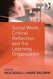 Social Work, Critical Reflection and the Learning Organization ebook by Dr Mark Baldwin,Dr Nick Gould