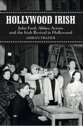 Hollywood Irish - John Ford, Abbey Actors and the Irish Revival in Hollywood ebook by Adrian Frazier