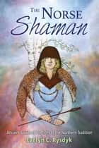 The Norse Shaman - Ancient Spiritual Practices of the Northern Tradition ebook by Evelyn C. Rysdyk