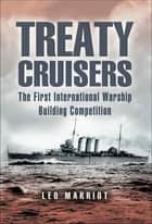 Treaty Cruisers - The First International Warship Building Competition ebook by Leo Marriott