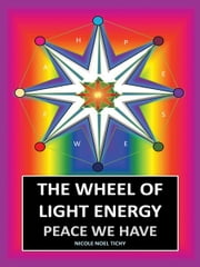 The Wheel of Light Energy - Peace We Have ebook by Nicole Noel Tichy