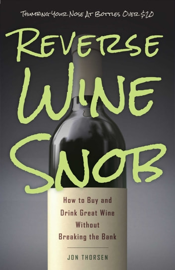 Reverse Wine Snob - How to Buy and Drink Great Wine without Breaking the Bank ebook by Jon Thorsen