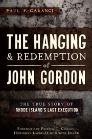 The Hanging and Redemption of John Gordon - The True Story of Rhode Island's Last Execution ebook by Paul F. Caranci,Patrick T. Conley