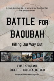 Battle for Baqubah - Killing Our Way Out ebook by First Sergeant Robert S. Colella, Ret.