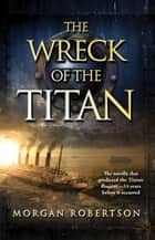 The Wreck of the Titan ebook by Morgan Robertson