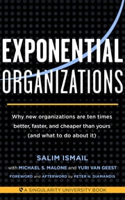 Exponential Organizations - Why new organizations are ten times better, faster, and cheaper than yours (and what to do about it) ebook by Salim Ismail,Michael S Malone,Yuri van Geest,Peter H Diamandis