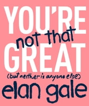 You're Not That Great - (but neither is anyone else) ebook by Elan Gale