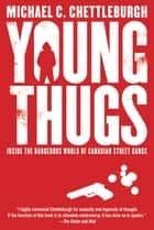 Young Thugs - Inside the Dangerous World of Canadian Street Gangs ebook by Michael Chettleburgh