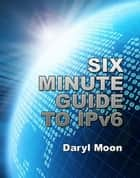 Six Minute Guide to IPv6 ebook by Daryl Moon
