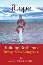 iCope: Building Resilience Through Stress Management ebook by Anthony R. Ciminero, Ph. D.