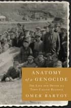 Anatomy of a Genocide - The Life and Death of a Town Called Buczacz ebook by Omer Bartov