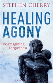 Healing Agony - Re-Imagining Forgiveness ebook by Stephen Cherry
