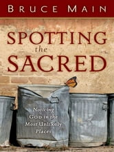 Spotting the Sacred - Noticing God in the Most Unlikely Places ebook by Bruce D. Main