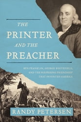 The Printer and the Preacher - Ben Franklin, George Whitefield, and the Surprising Friendship that Invented America ebook by Randy Petersen
