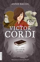 Le coeur astral - Victor Cordi, tome 4 eBook by Annie Bacon, Mathieu Benoît