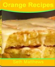 Orange Recipes - Recipes for People With A Passion for Orange Cookie Recipes, Orange Cupcake Recipes, Orange Muffin Recipes, Orange Cake Recipe and Orange Chocolate Recipes ebook by Seth Mathews