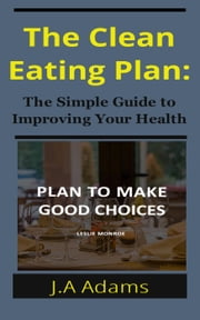 The Clean Eating Plan: The Simple Guide to Improving Your Health ebook by J.A Adams
