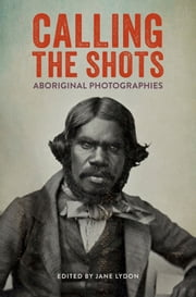 Calling the Shots - Aboriginal Photographies ebook by Jane Lydon