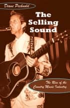 The Selling Sound - The Rise of the Country Music Industry ebook by Diane Pecknold, Charles McGovern, Ronald Radano