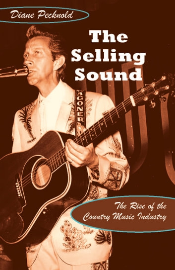 The Selling Sound - The Rise of the Country Music Industry ebook by Diane Pecknold,Charles McGovern,Ronald Radano